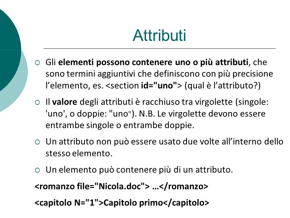 Attributi Gli elementi possono contenere uno o più attributi, che sono termini aggiuntivi che definiscono con più precisione lelemento, es. (qual è la