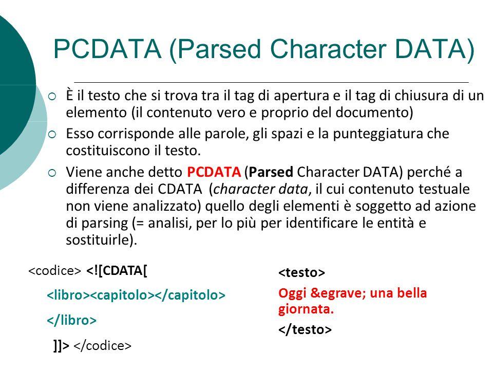 PCDATA (Parsed Character DATA) È il testo che si trova tra il tag di apertura e il tag di chiusura di un elemento (il contenuto vero e proprio del doc