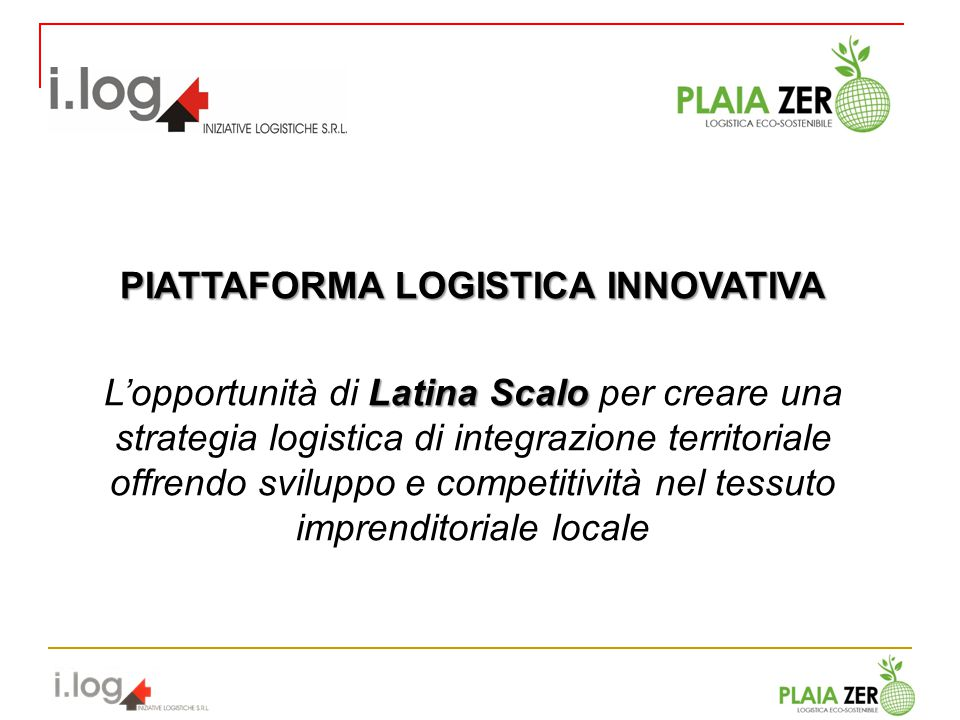 PIATTAFORMA LOGISTICA INNOVATIVA Latina Scalo Lopportunità di Latina Scalo per creare una strategia logistica di integrazione territoriale offrendo sv