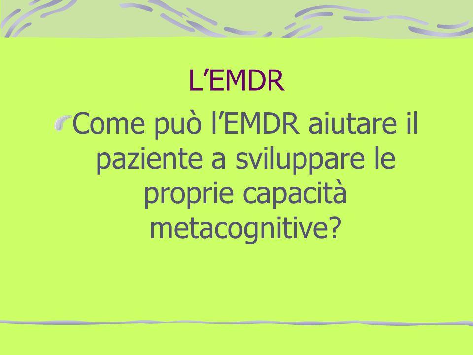 LEMDR Come può lEMDR aiutare il paziente a sviluppare le proprie capacità metacognitive?