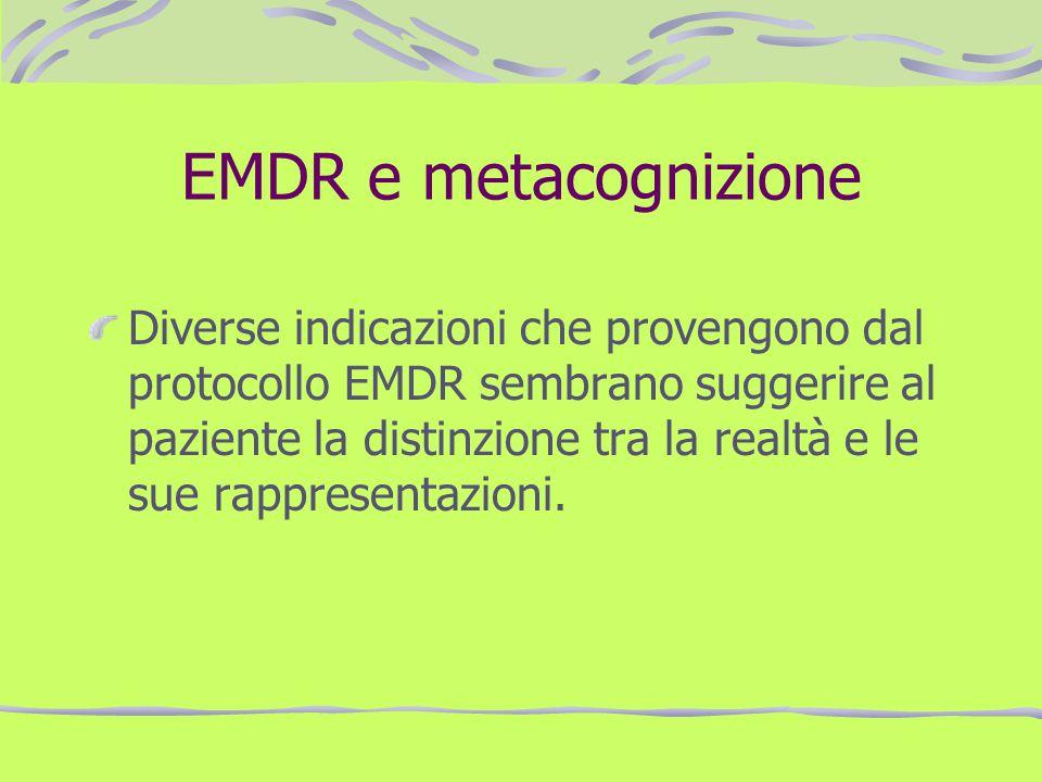 EMDR e metacognizione Diverse indicazioni che provengono dal protocollo EMDR sembrano suggerire al paziente la distinzione tra la realtà e le sue rapp