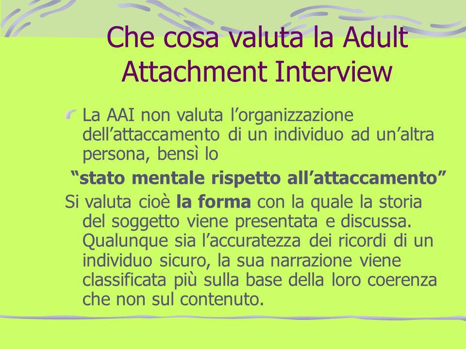 Che cosa valuta la Adult Attachment Interview La AAI non valuta lorganizzazione dellattaccamento di un individuo ad unaltra persona, bensì lo stato me