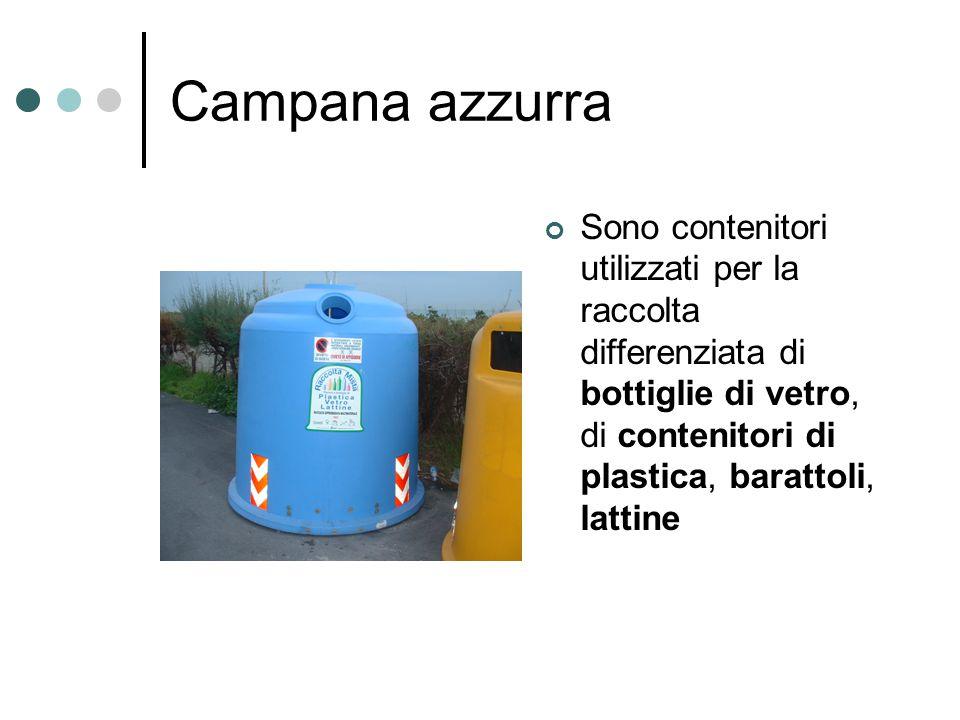 Campana azzurra Sono contenitori utilizzati per la raccolta differenziata di bottiglie di vetro, di contenitori di plastica, barattoli, lattine