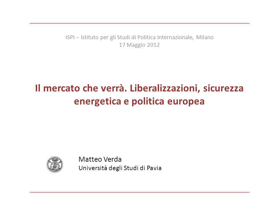 Il mercato che verrà. Liberalizzazioni, sicurezza energetica e politica europea Matteo Verda Università degli Studi di Pavia ISPI – Istituto per gli S