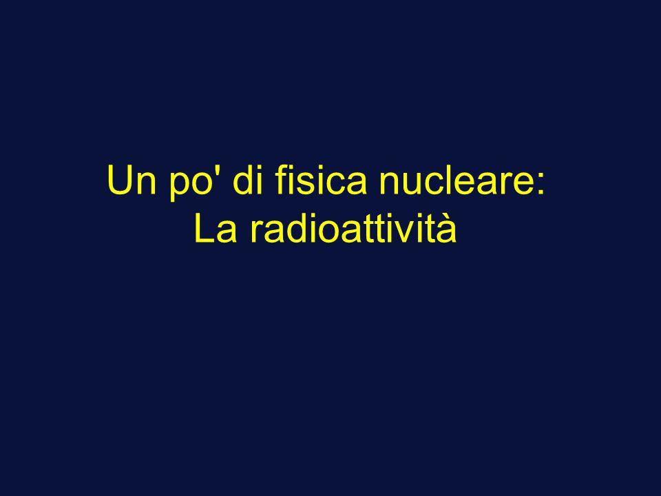 Un po di fisica nucleare: La radioattività