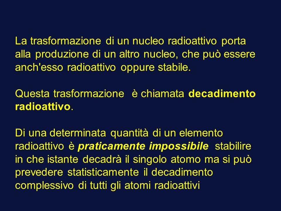 La trasformazione di un nucleo radioattivo porta alla produzione di un altro nucleo, che può essere anch esso radioattivo oppure stabile.