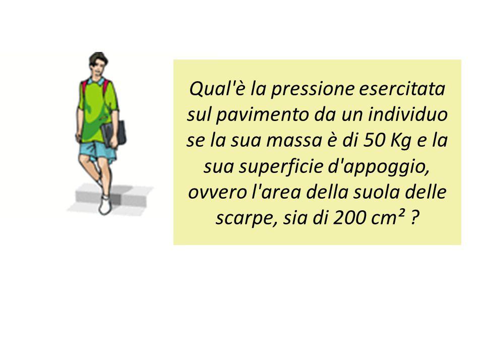 Qual è la pressione esercitata sul pavimento da un individuo se la sua massa è di 50 Kg e la sua superficie d appoggio, ovvero l area della suola delle scarpe, sia di 200 cm² ?