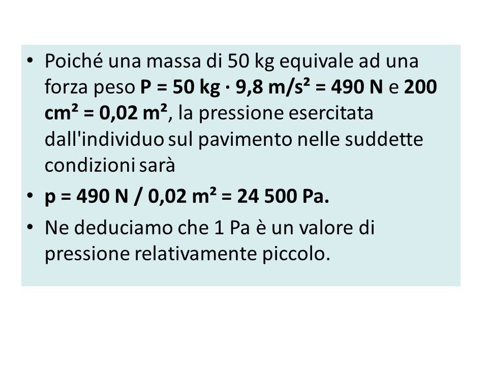 Poiché una massa di 50 kg equivale ad una forza peso P = 50 kg · 9,8 m/s² = 490 N e 200 cm² = 0,02 m², la pressione esercitata dall individuo sul pavimento nelle suddette condizioni sarà p = 490 N / 0,02 m² = 24 500 Pa.