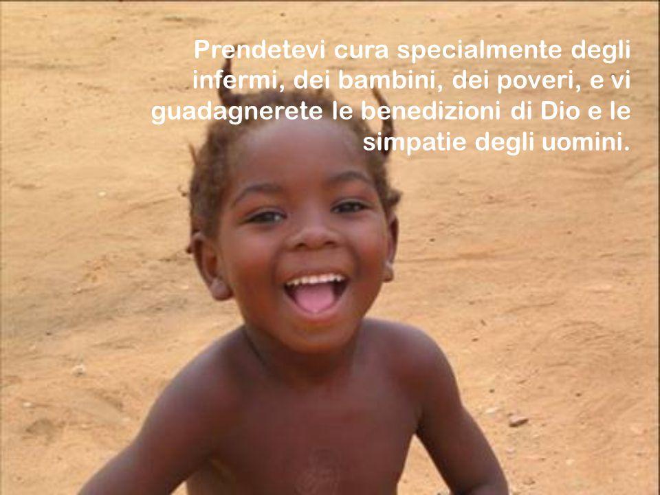 Prendetevi cura specialmente degli infermi, dei bambini, dei poveri, e vi guadagnerete le benedizioni di Dio e le simpatie degli uomini.