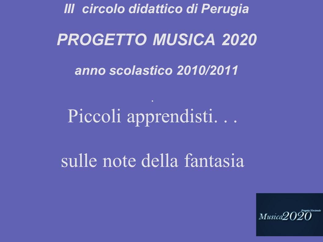 . Piccoli apprendisti... sulle note della fantasia III circolo didattico di Perugia PROGETTO MUSICA 2020 anno scolastico 2010/2011