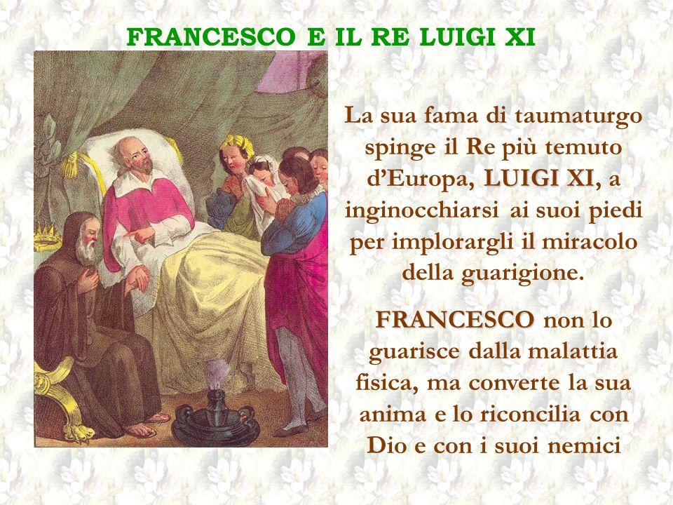 FRANCESCO E IL RE LUIGI XI La sua fama di taumaturgo spinge il Re più temuto dEuropa, L LL LUIGI XI, a inginocchiarsi ai suoi piedi per implorargli il miracolo della guarigione.