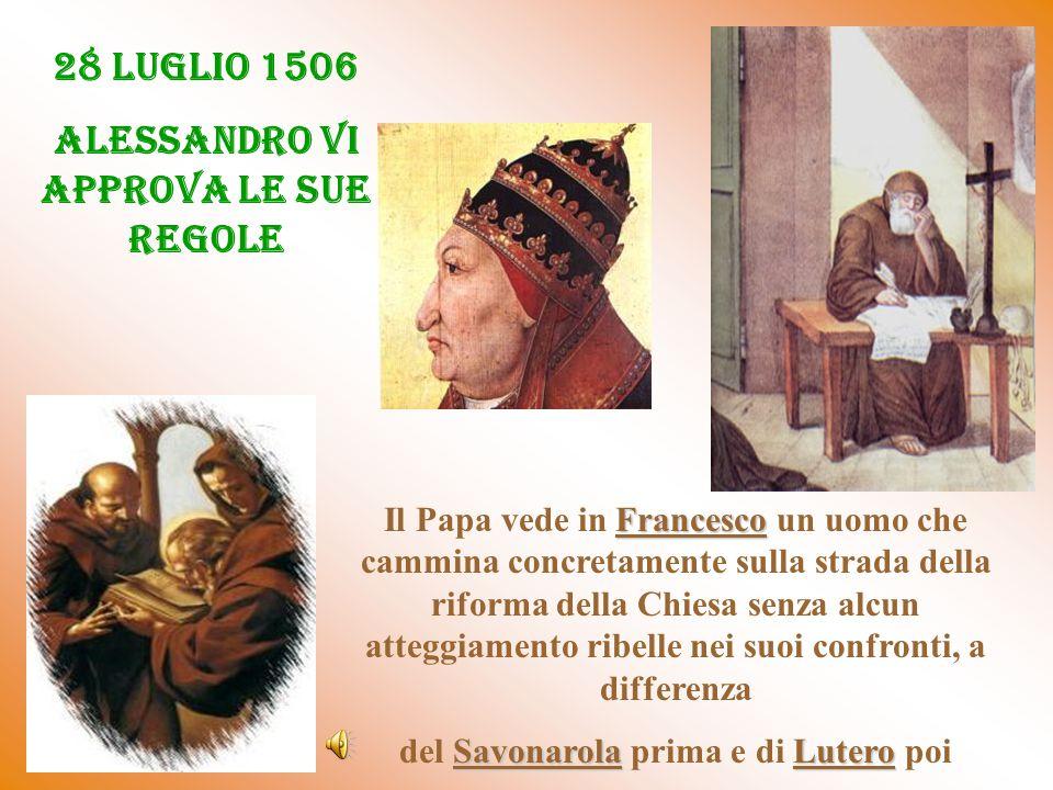 28 LUGLIO 1506 ALESSANDRO VI APPROVA LE SUE REGOLE Francesco Il Papa vede in Francesco un uomo che cammina concretamente sulla strada della riforma della Chiesa senza alcun atteggiamento ribelle nei suoi confronti, a differenza SavonarolaLutero del Savonarola prima e di Lutero poi