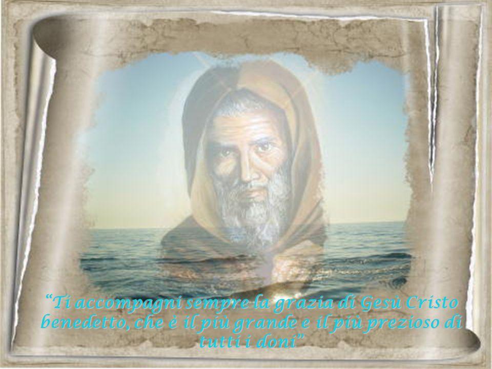 Ti accompagni sempre la grazia di Gesù Cristo benedetto, che è il più grande e il più prezioso di tutti i doni