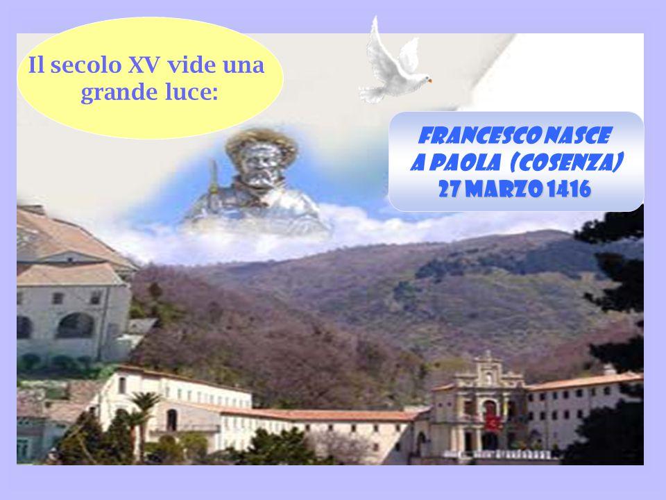 Il secolo XV vide una grande luce: Francesco nasce a Paola (Cosenza) 27 marzo 1416