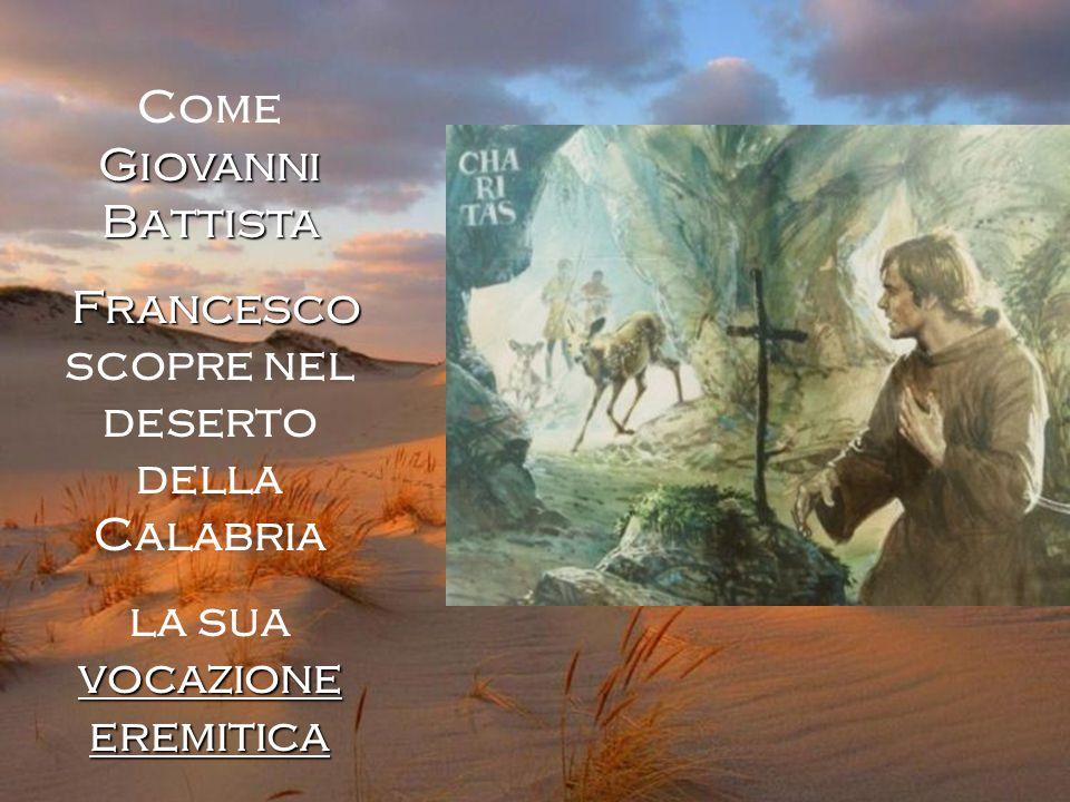 Giovanni Battista Come Giovanni Battista Francesco Francesco scopre nel deserto della Calabria vocazione eremitica la sua vocazione eremitica