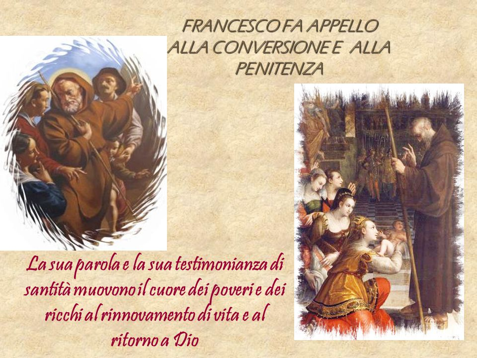 FRANCESCO FA APPELLO ALLA CONVERSIONE E ALLA PENITENZA La sua parola e la sua testimonianza di santità muovono il cuore dei poveri e dei ricchi al rinnovamento di vita e al ritorno a Dio