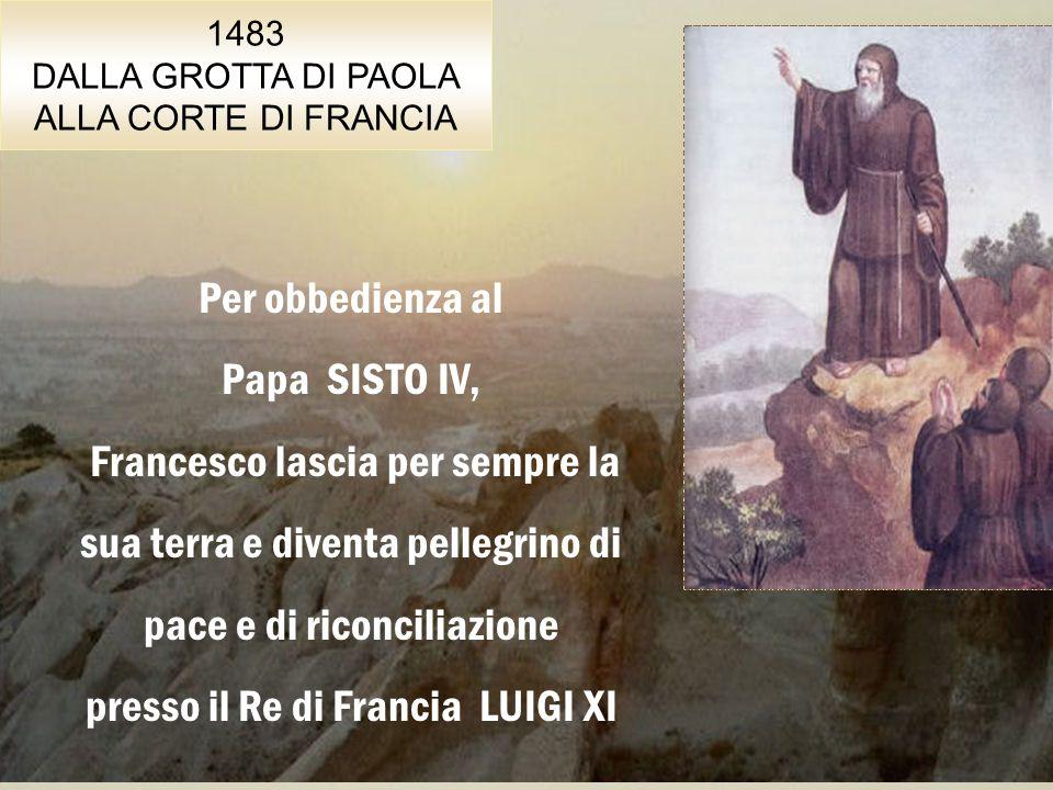 1483 DALLA GROTTA DI PAOLA ALLA CORTE DI FRANCIA Per obbedienza al Papa SISTO IV, Francesco lascia per sempre la sua terra e diventa pellegrino di pace e di riconciliazione presso il Re di Francia LUIGI XI