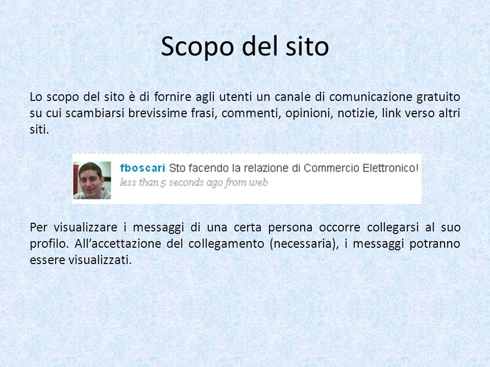 Scopo del sito Lo scopo del sito è di fornire agli utenti un canale di comunicazione gratuito su cui scambiarsi brevissime frasi, commenti, opinioni,