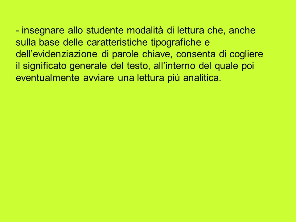 - insegnare allo studente modalità di lettura che, anche sulla base delle caratteristiche tipografiche e dellevidenziazione di parole chiave, consenta