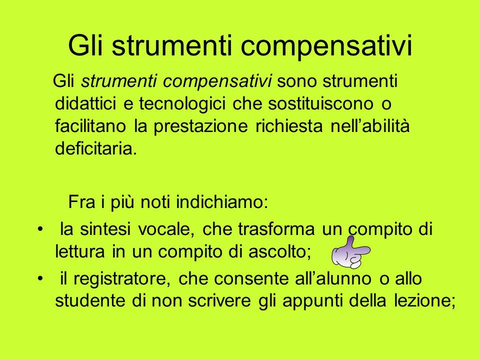 Gli strumenti compensativi Gli strumenti compensativi sono strumenti didattici e tecnologici che sostituiscono o facilitano la prestazione richiesta n