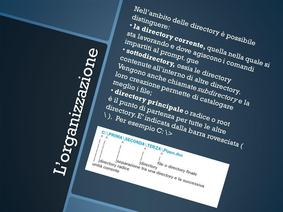 Lorganizzazione Nellambito delle directory è possibile distinguere: la directory corrente, quella nella quale si sta lavorando e dove agiscono i comandi impartiti al prompt.