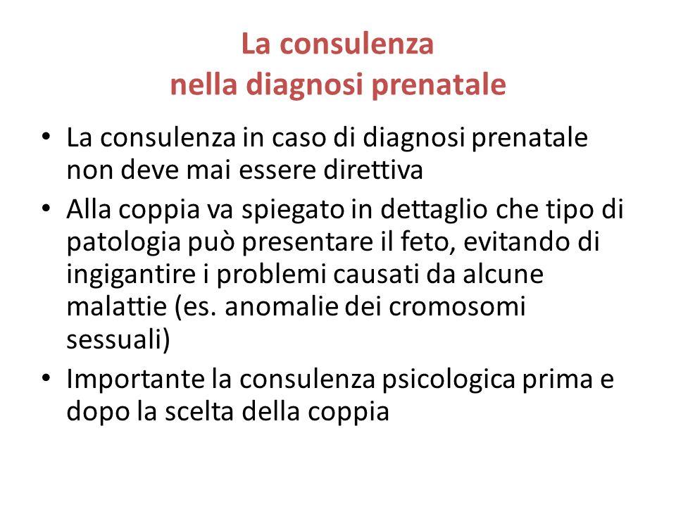 La consulenza nella diagnosi prenatale La consulenza in caso di diagnosi prenatale non deve mai essere direttiva Alla coppia va spiegato in dettaglio