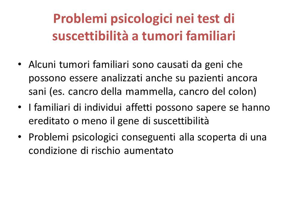 Problemi psicologici nei test di suscettibilità a tumori familiari Alcuni tumori familiari sono causati da geni che possono essere analizzati anche su