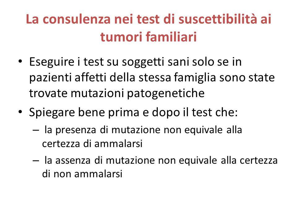 La consulenza nei test di suscettibilità ai tumori familiari Eseguire i test su soggetti sani solo se in pazienti affetti della stessa famiglia sono s