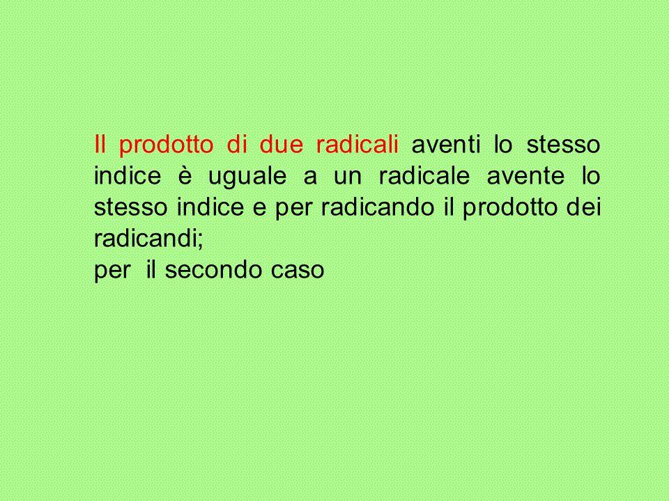 Il prodotto di due radicali aventi lo stesso indice è uguale a un radicale avente lo stesso indice e per radicando il prodotto dei radicandi; per il s
