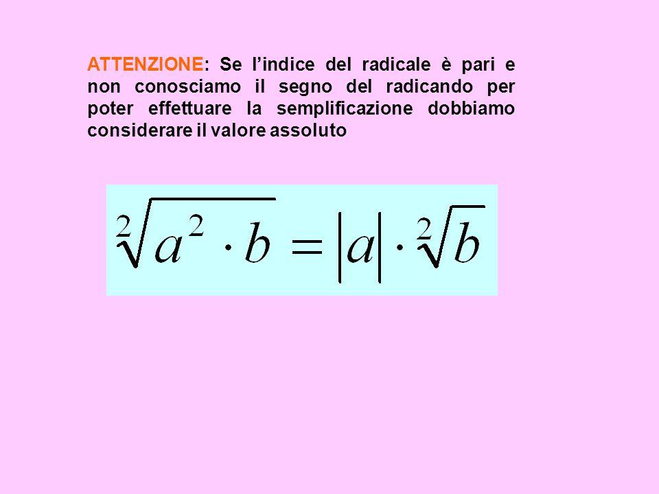 ATTENZIONE: Se lindice del radicale è pari e non conosciamo il segno del radicando per poter effettuare la semplificazione dobbiamo considerare il val