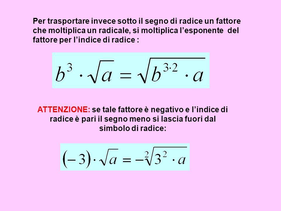 Per trasportare invece sotto il segno di radice un fattore che moltiplica un radicale, si moltiplica lesponente del fattore per lindice di radice : AT