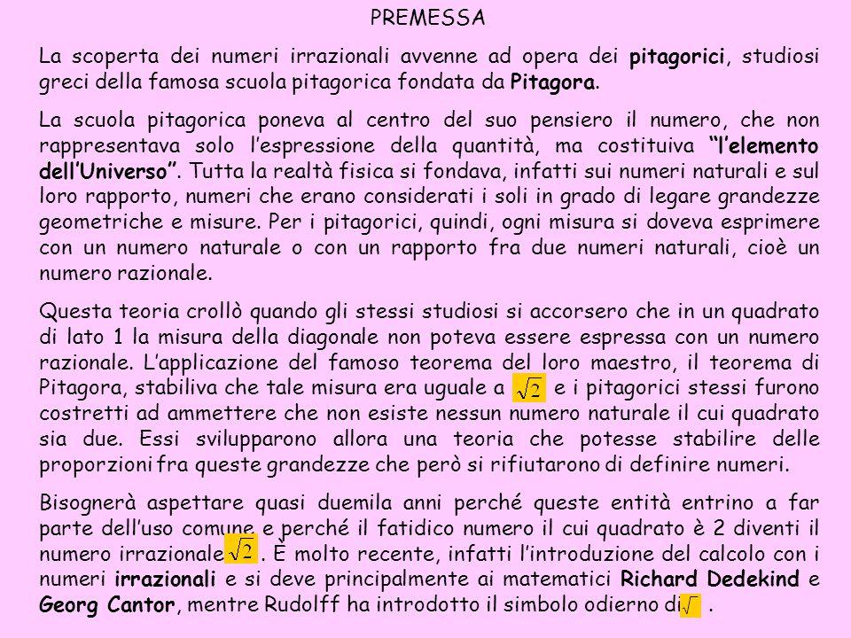 PREMESSA La scoperta dei numeri irrazionali avvenne ad opera dei pitagorici, studiosi greci della famosa scuola pitagorica fondata da Pitagora. La scu