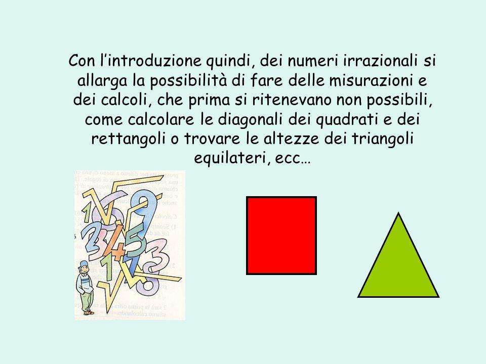 Con lintroduzione quindi, dei numeri irrazionali si allarga la possibilità di fare delle misurazioni e dei calcoli, che prima si ritenevano non possib