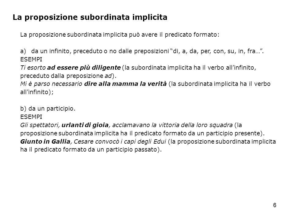 6 La proposizione subordinata implicita La proposizione subordinata implicita può avere il predicato formato: a)da un infinito, preceduto o no dalle preposizioni di, a, da, per, con, su, in, fra….