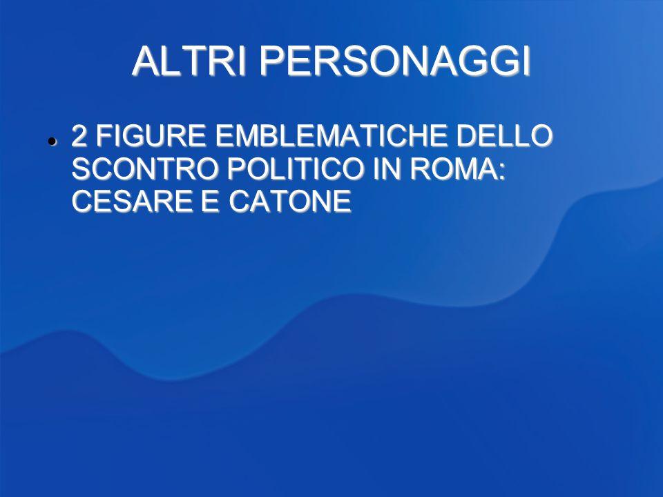 ALTRI PERSONAGGI 2 FIGURE EMBLEMATICHE DELLO SCONTRO POLITICO IN ROMA: CESARE E CATONE 2 FIGURE EMBLEMATICHE DELLO SCONTRO POLITICO IN ROMA: CESARE E CATONE