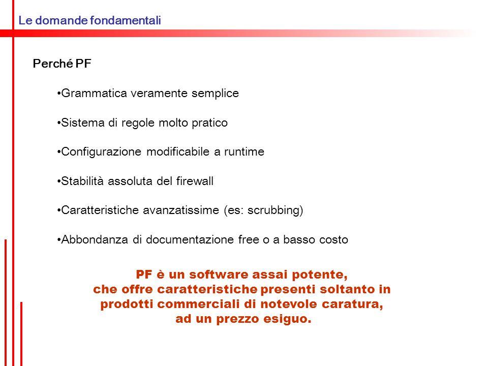 Configurare PF SORGENTE/DESTINAZIONE Indirizzo IPv4/IPv6 singolo: 192.168.0.33/32 FEC0:A702:0000:0000:0000:448A:0000:0005 Sottorete: 192.168.0.0/28 FEC0:A702::::448A::0005/64 Possibilità di aggiungere un servizio: 192.168.1.10 port 80 Possibilità di specificare un protocollo: proto tcp proto {tcp,udp}