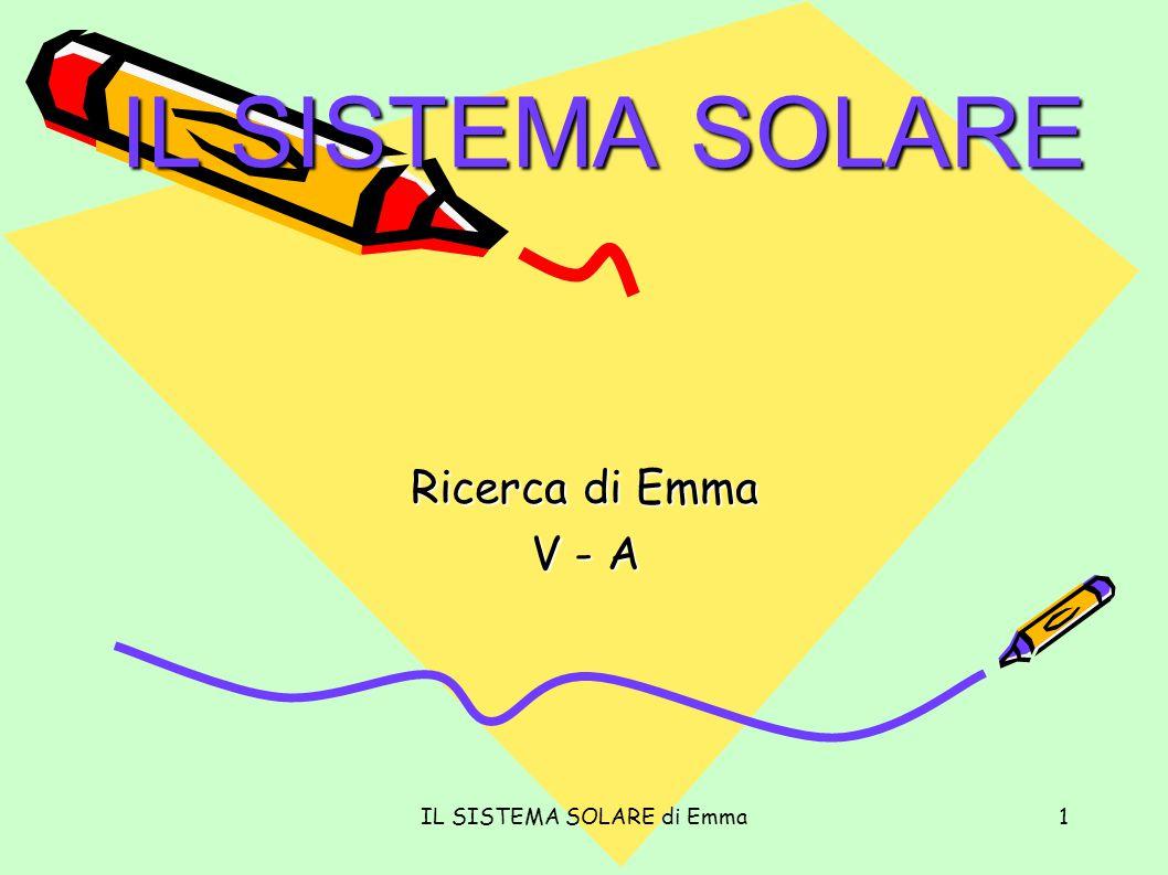 IL SISTEMA SOLARE di Emma1 IL SISTEMA SOLARE Ricerca di Emma V - A