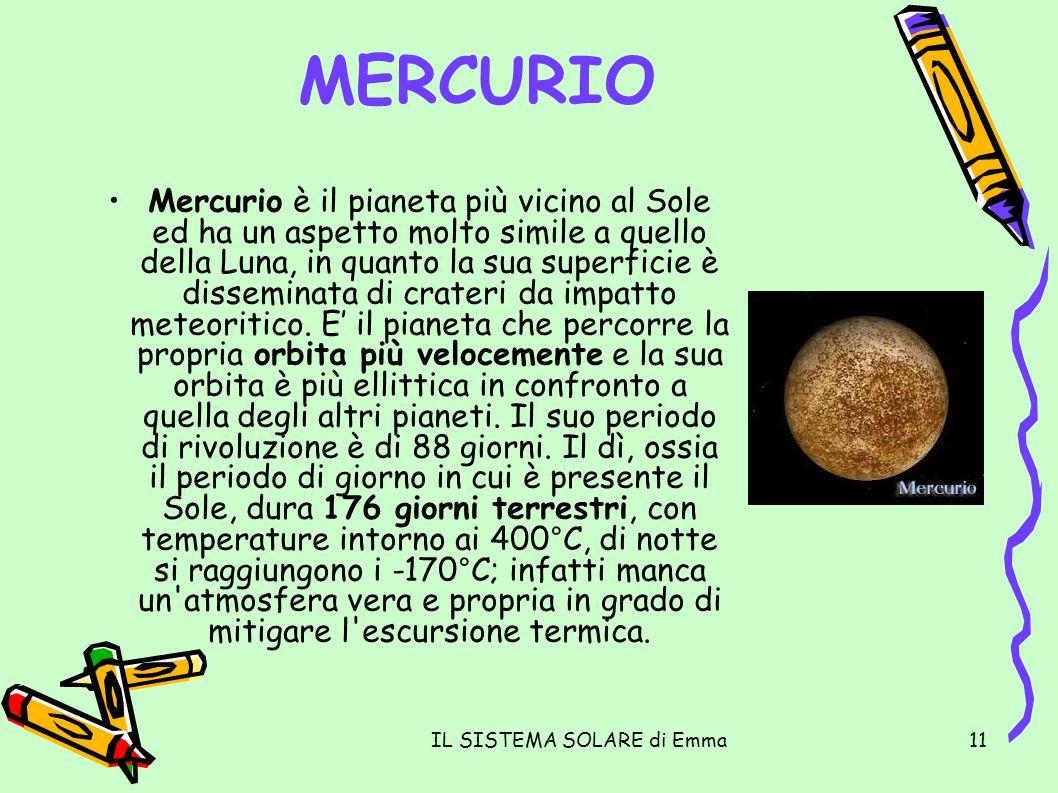 IL SISTEMA SOLARE di Emma11 MERCURIO Mercurio è il pianeta più vicino al Sole ed ha un aspetto molto simile a quello della Luna, in quanto la sua supe