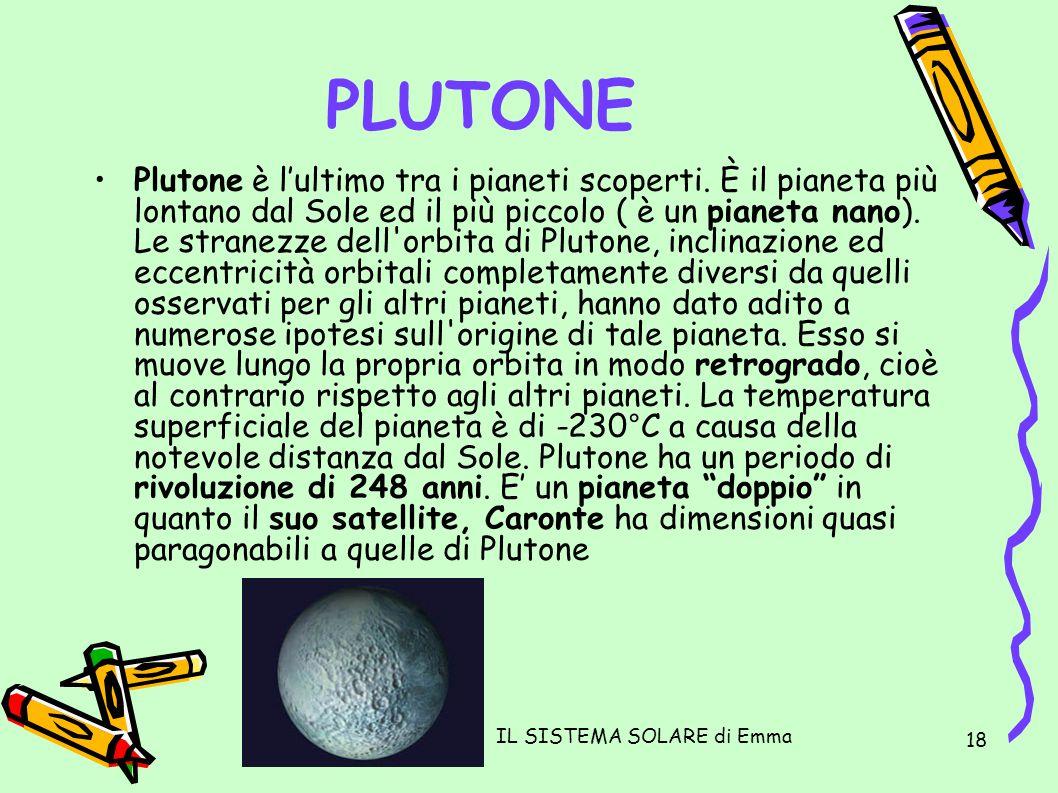 IL SISTEMA SOLARE di Emma 18 PLUTONE Plutone è lultimo tra i pianeti scoperti. È il pianeta più lontano dal Sole ed il più piccolo ( è un pianeta nano