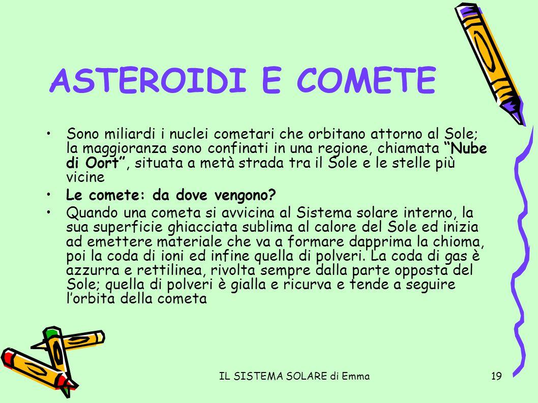 IL SISTEMA SOLARE di Emma19 ASTEROIDI E COMETE Sono miliardi i nuclei cometari che orbitano attorno al Sole; la maggioranza sono confinati in una regi
