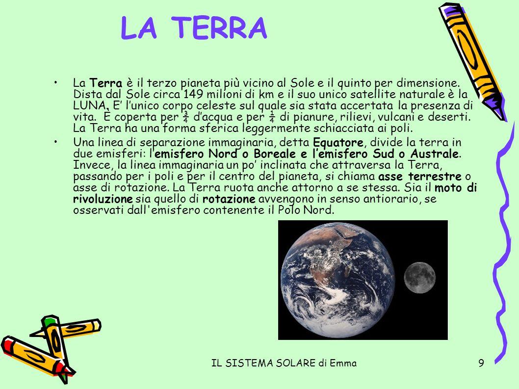IL SISTEMA SOLARE di Emma9 LA TERRA La Terra è il terzo pianeta più vicino al Sole e il quinto per dimensione. Dista dal Sole circa 149 milioni di km