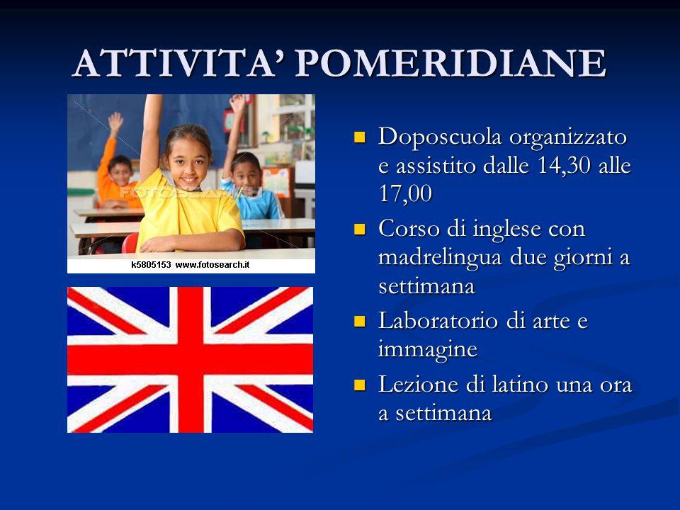 ATTIVITA POMERIDIANE Doposcuola organizzato e assistito dalle 14,30 alle 17,00 Corso di inglese con madrelingua due giorni a settimana Laboratorio di