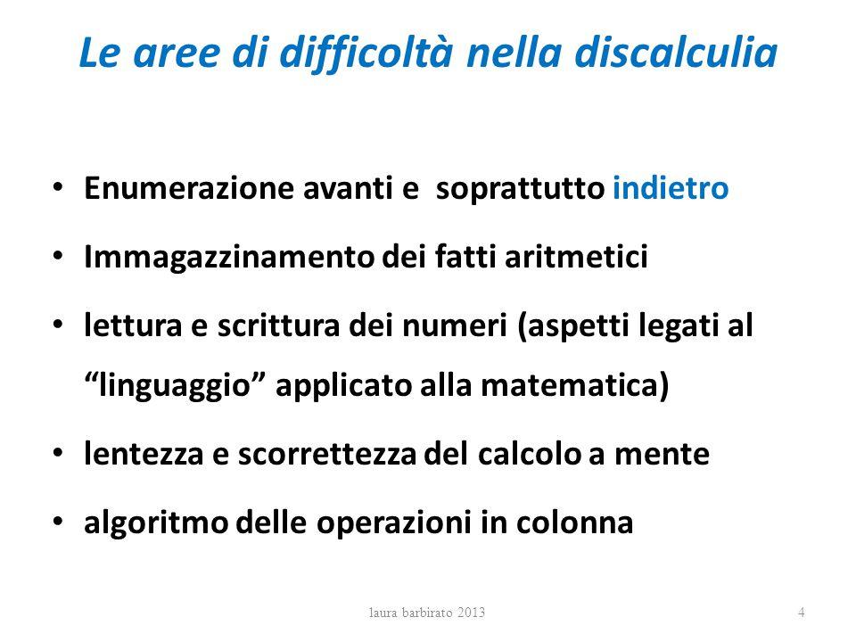 Le aree di difficoltà nella discalculia Enumerazione avanti e soprattutto indietro Immagazzinamento dei fatti aritmetici lettura e scrittura dei numer