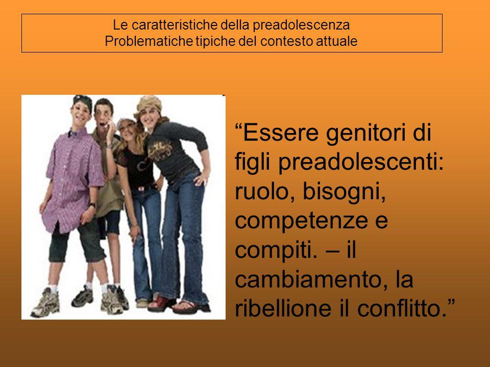 Essere genitori di figli preadolescenti: ruolo, bisogni, competenze e compiti. – il cambiamento, la ribellione il conflitto. Le caratteristiche della