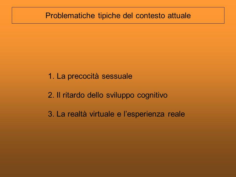 1.La precocità sessuale 2. Il ritardo dello sviluppo cognitivo 3. La realtà virtuale e lesperienza reale Problematiche tipiche del contesto attuale