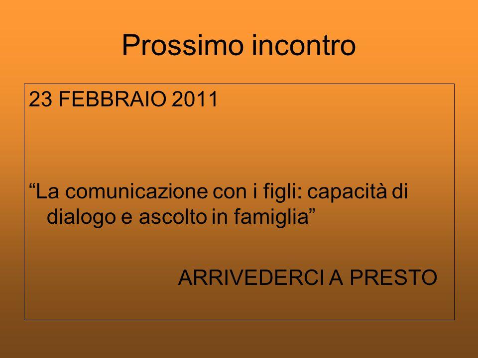 Prossimo incontro 23 FEBBRAIO 2011 La comunicazione con i figli: capacità di dialogo e ascolto in famiglia ARRIVEDERCI A PRESTO