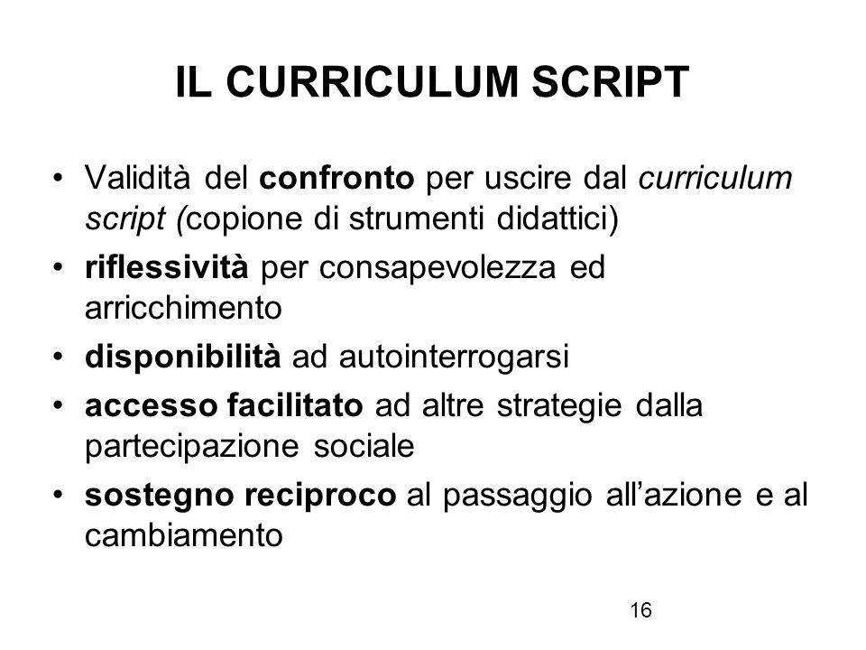 16 IL CURRICULUM SCRIPT Validità del confronto per uscire dal curriculum script (copione di strumenti didattici) riflessività per consapevolezza ed ar