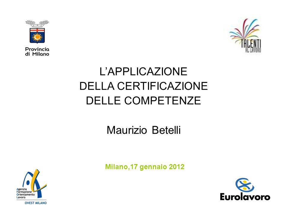 LAPPLICAZIONE DELLA CERTIFICAZIONE DELLE COMPETENZE Maurizio Betelli Milano,17 gennaio 2012