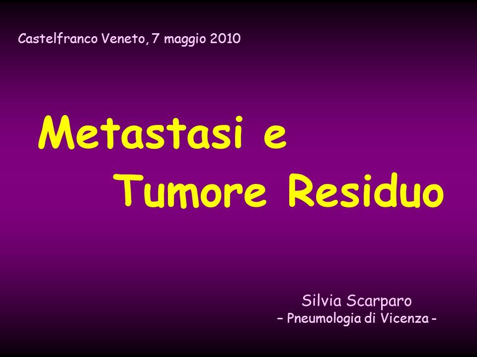 Metastasi e Tumore Residuo Castelfranco Veneto, 7 maggio 2010 Silvia Scarparo – Pneumologia di Vicenza -