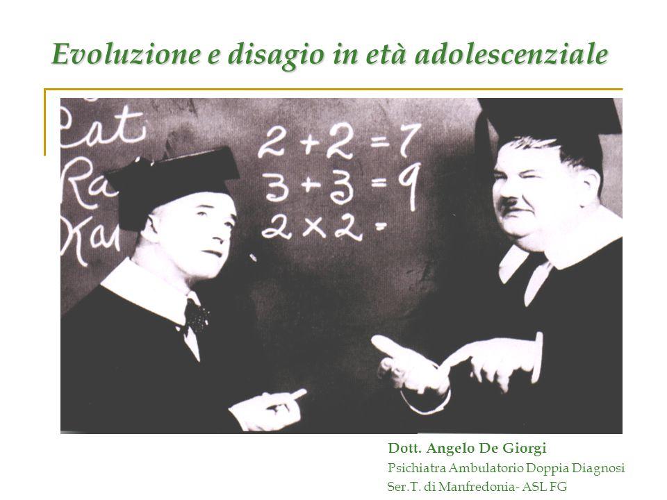 Evoluzione e disagio in età adolescenziale Dott. Angelo De Giorgi Psichiatra Ambulatorio Doppia Diagnosi Ser.T. di Manfredonia- ASL FG